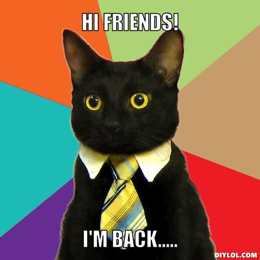 business-cat-meme-generator-hi-friends-i-m-back-4689fc - Botoy is back! - Help & Support