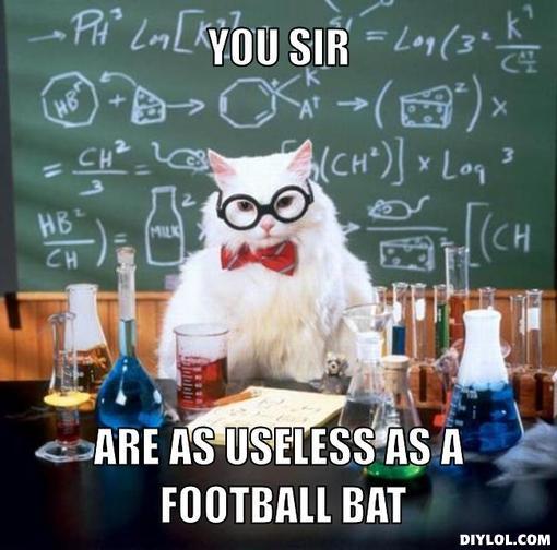 chemistry cat meme generator you sir are as useless as a football bat f2f466 wandering american research